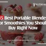 15 Best Portable Blender for Smoothies You Should Buy Right Now