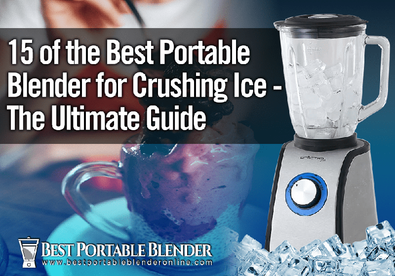 15 of the Best Portable Blender for Crushing Ice - The Ultimate Guide
